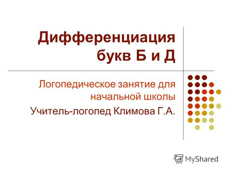 Дифференциация букв Б и Д Логопедическое занятие для начальной школы Учитель-логопед Климова Г.А.
