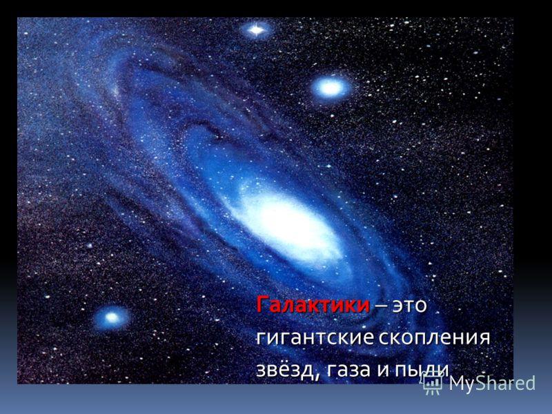 Галактики – это гигантские скопления звёзд, газа и пыли