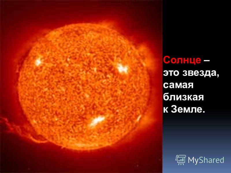 Солнце – это звезда, самая близкая к Земле.