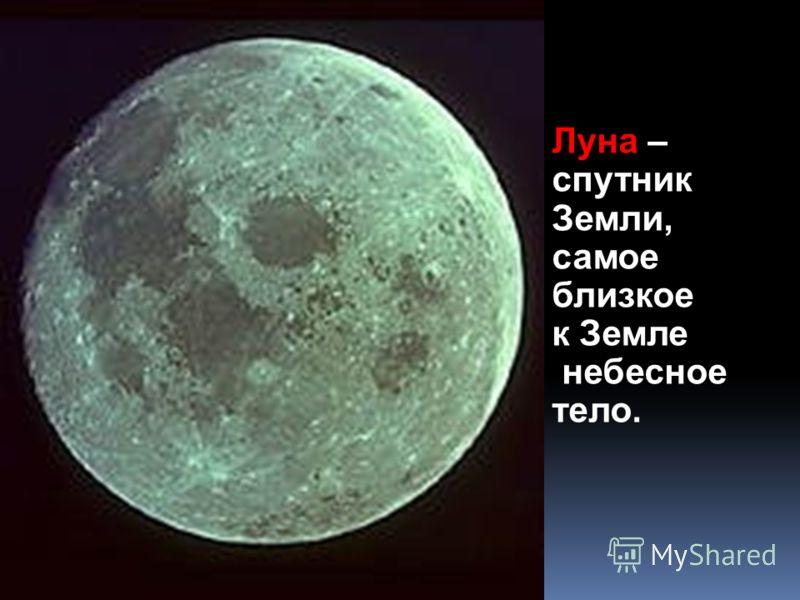 Луна – спутник Земли, самое близкое к Земле небесное тело.