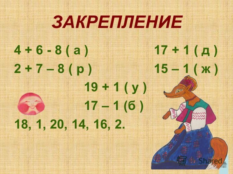 ЗАКРЕПЛЕНИЕ 4 + 6 - 8 ( а ) 17 + 1 ( д ) 2 + 7 – 8 ( р ) 15 – 1 ( ж ) 19 + 1 ( у ) 17 – 1 (б ) 18, 1, 20, 14, 16, 2.