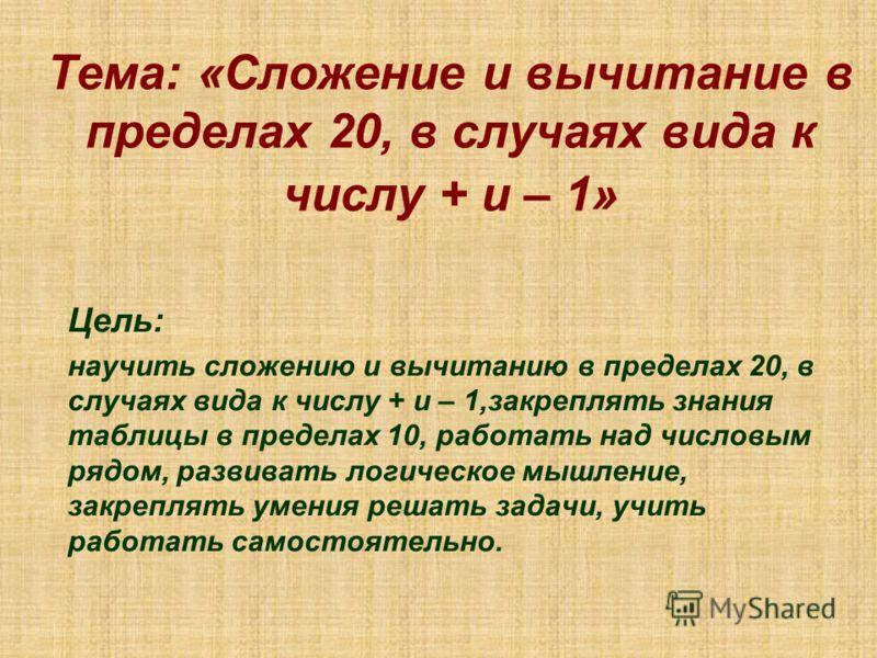 Тема: «Сложение и вычитание в пределах 20, в случаях вида к числу + и – 1» Цель: научить сложению и вычитанию в пределах 20, в случаях вида к числу + и – 1,закреплять знания таблицы в пределах 10, работать над числовым рядом, развивать логическое мыш