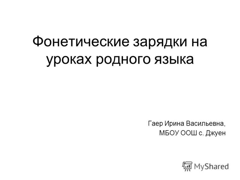 Фонетические зарядки на уроках родного языка Гаер Ирина Васильевна, МБОУ ООШ с. Джуен