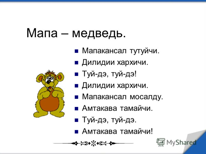Мапа – медведь. Мапакансал тутуйчи. Дилидии хархичи. Туй-дэ, туй-дэ! Дилидии хархичи. Мапакансал мосалду. Амтакава тамайчи. Туй-дэ, туй-дэ. Амтакава тамайчи!