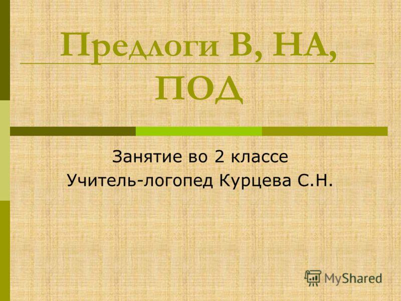 Предлоги В, НА, ПОД Занятие во 2 классе Учитель-логопед Курцева С.Н.