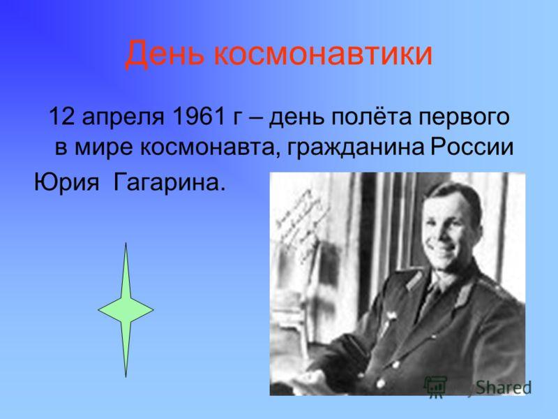 День космонавтики 12 апреля 1961 г – день полёта первого в мире космонавта, гражданина России Юрия Гагарина.