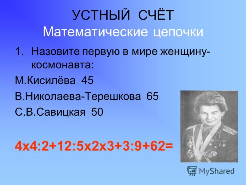 УСТНЫЙ СЧЁТ Математические цепочки 1.Назовите первую в мире женщину- космонавта: М.Кисилёва 45 В.Николаева-Терешкова 65 С.В.Савицкая 50 4х4:2+12:5х2х3+3:9+62=