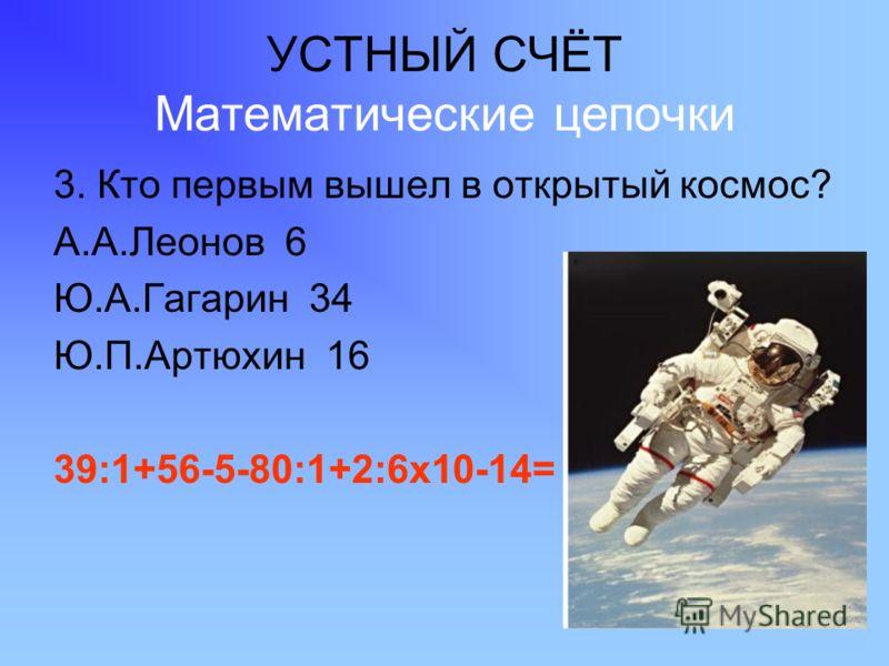 УСТНЫЙ СЧЁТ Математические цепочки 3. Кто первым вышел в открытый космос? А.А.Леонов 6 Ю.А.Гагарин 34 Ю.П.Артюхин 16 39:1+56-5-80:1+2:6х10-14=