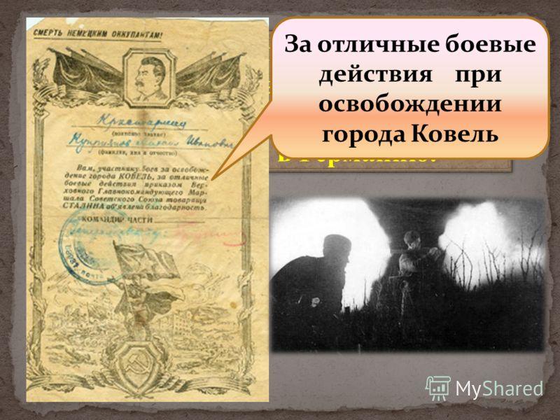 Боевой путь моего деда начинается на Западной Украине. Бои за города Сарны, Ковель, затем через Белоруссию в Германию. За отличные боевые действия при освобождении города Ковель