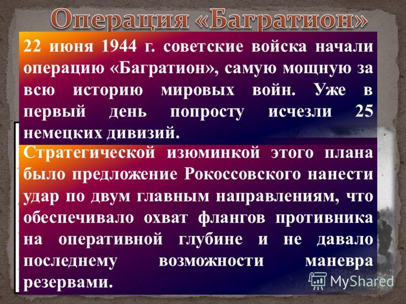 Стратегической изюминкой этого плана было предложение Рокоссовского нанести удар по двум главным направлениям, что обеспечивало охват флангов противника на оперативной глубине и не давало последнему возможности маневра резервами. 22 июня 1944 г. сове