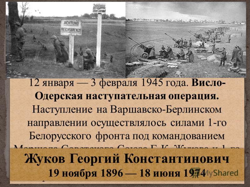 12 января 3 февраля 1945 года. Висло- Одерская наступательная операция. Наступление на Варшавско-Берлинском направлении осуществлялось силами 1-го Белорусского фронта под командованием Маршала Советского Союза Г. К. Жукова и 1-го Украинского фронта п