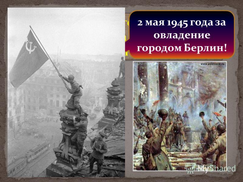 И вот конец боевого славного пути! 2 мая 1945 года фашистская Германия капитулировала! И вот конец боевого славного пути! 2 мая 1945 года фашистская Германия капитулировала! 2 мая 1945 года за овладение городом Берлин!