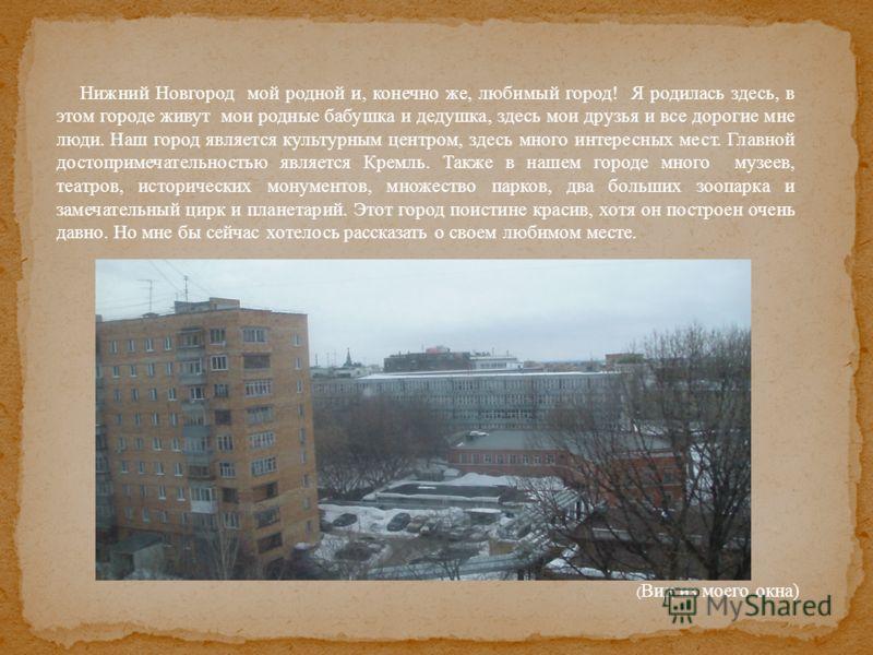 Нижний Новгород мой родной и, конечно же, любимый город! Я родилась здесь, в этом городе живут мои родные бабушка и дедушка, здесь мои друзья и все дорогие мне люди. Наш город является культурным центром, здесь много интересных мест. Главной достопри