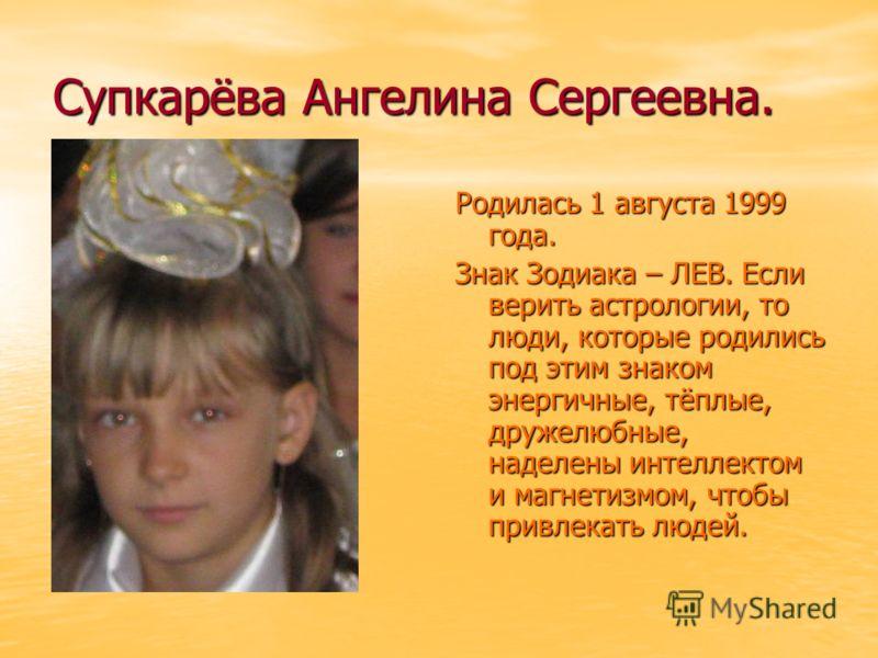 Супкарёва Ангелина Сергеевна. Родилась 1 августа 1999 года. Знак Зодиака – ЛЕВ. Если верить астрологии, то люди, которые родились под этим знаком энергичные, тёплые, дружелюбные, наделены интеллектом и магнетизмом, чтобы привлекать людей.