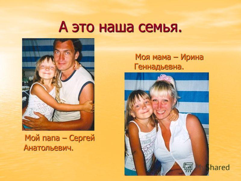 А это наша семья. Мой папа – Сергей Анатольевич. Мой папа – Сергей Анатольевич. Моя мама – Ирина Геннадьевна. Моя мама – Ирина Геннадьевна.