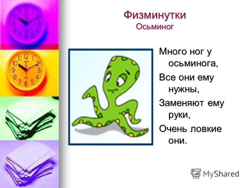 Физминутки Осьминог Много ног у осьминога, Все они ему нужны, Заменяют ему руки, Очень ловкие они.