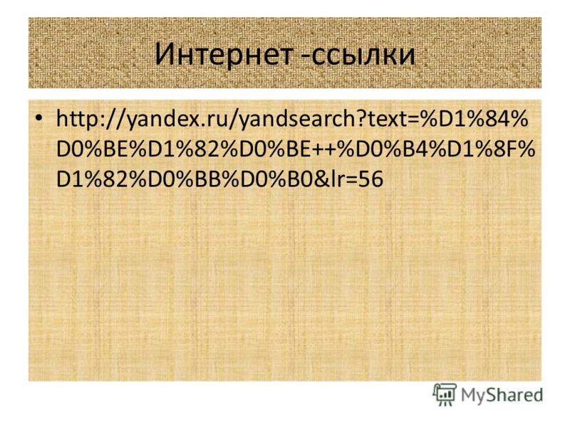 Интернет -ссылки http://yandex.ru/yandsearch?text=%D1%84% D0%BE%D1%82%D0%BE++%D0%B4%D1%8F% D1%82%D0%BB%D0%B0&lr=56