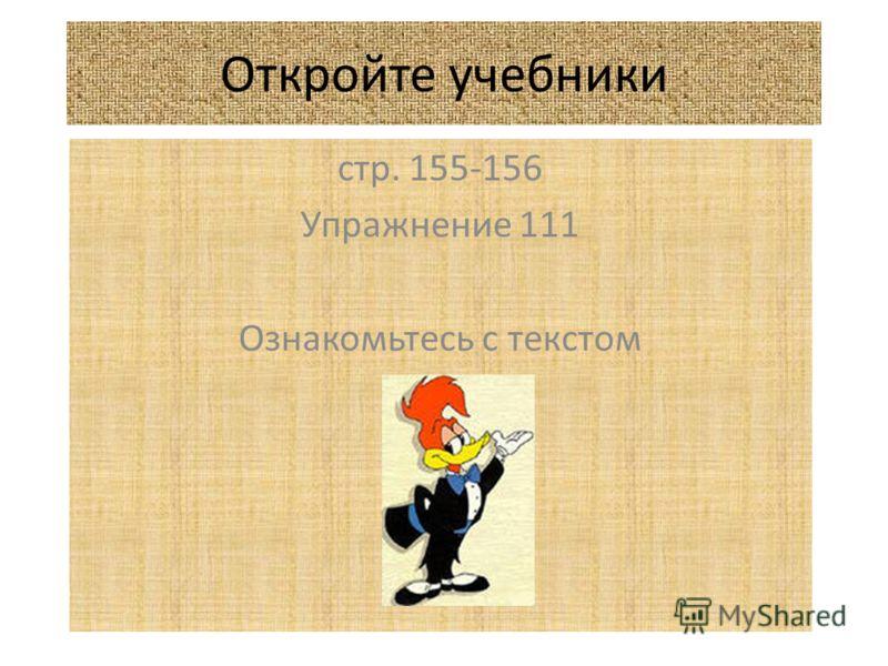 Откройте учебники стр. 155-156 Упражнение 111 Ознакомьтесь с текстом