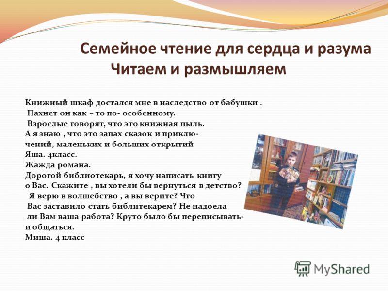 Семейное чтение для сердца и разума Читаем и размышляем Книжный шкаф достался мне в наследство от бабушки. Пахнет он как – то по- особенному. Взрослые говорят, что это книжная пыль. А я знаю, что это запах сказок и приклю- чений, маленьких и больших