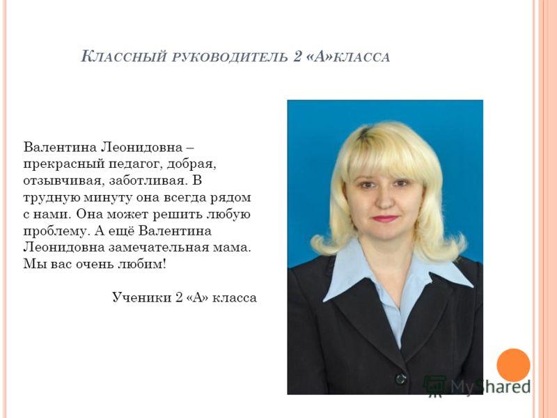К ЛАССНЫЙ РУКОВОДИТЕЛЬ 2 «А» КЛАССА Валентина Леонидовна – прекрасный педагог, добрая, отзывчивая, заботливая. В трудную минуту она всегда рядом с нами. Она может решить любую проблему. А ещё Валентина Леонидовна замечательная мама. Мы вас очень люби
