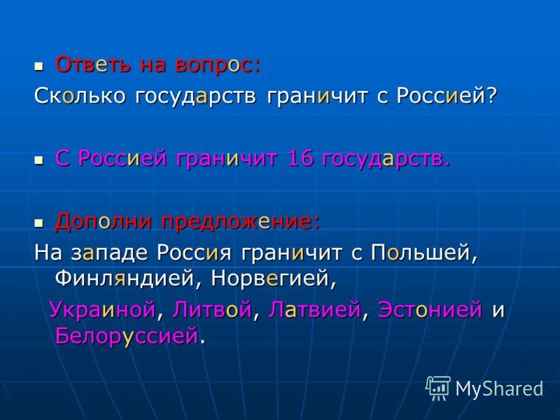 Ответь на вопрос: Ответь на вопрос: Сколько государств граничит с Россией? С Россией граничит 16 государств. С Россией граничит 16 государств. Дополни предложение: Дополни предложение: На западе Россия граничит с Польшей, Финляндией, Норвегией, Украи