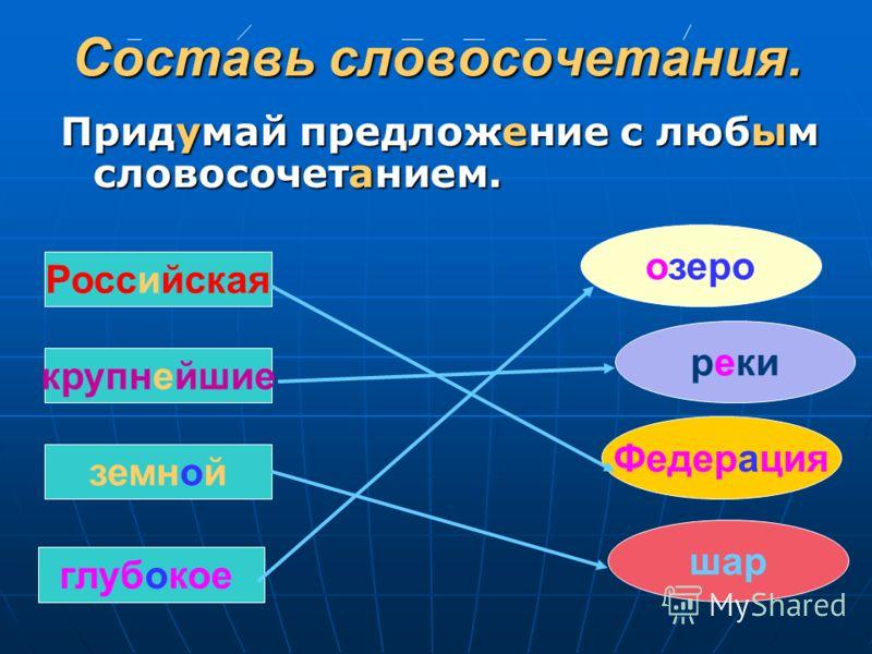 Составь словосочетания. Придумай предложение с любым словосочетанием. Российская крупнейшие земной глубокое реки Федерация озеро шар