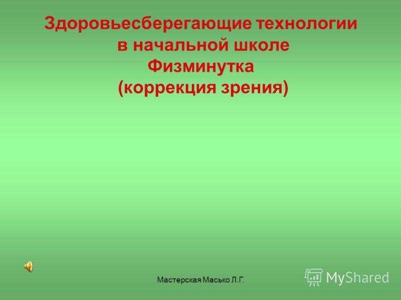 Мастерская Масько Л.Г. Здоровьесберегающие технологии в начальной школе Физминутка (коррекция зрения)