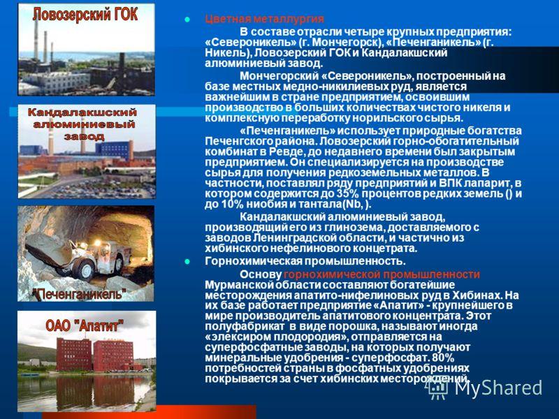 Цветная металлургия В составе отрасли четыре крупных предприятия: «Североникель» (г. Мончегорск), «Печенганикель» (г. Никель), Ловозерский ГОК и Кандалакшский алюминиевый завод. Мончегорский «Североникель», построенный на базе местных медно-никилиевы
