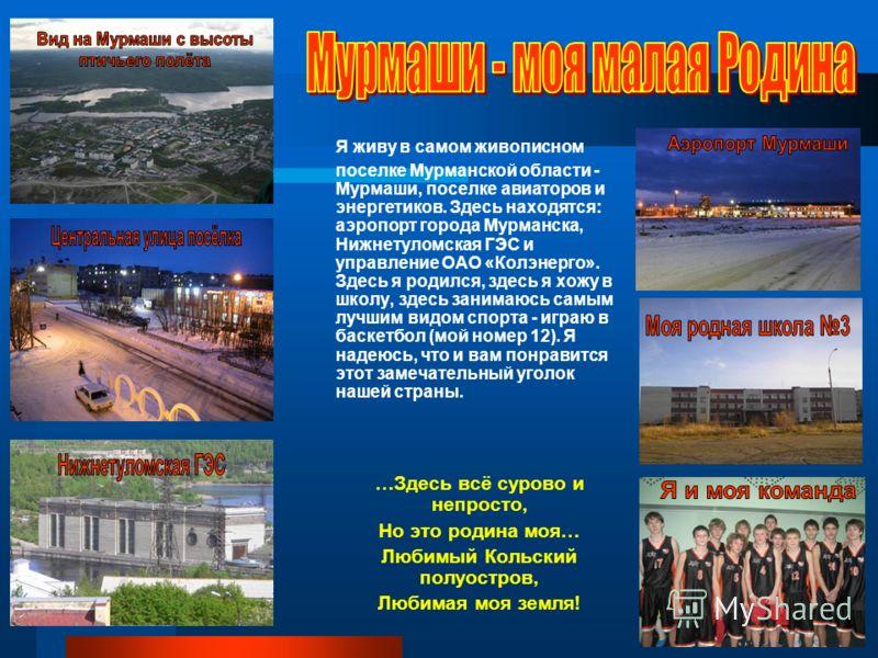 Я живу в самом живописном поселке Мурманской области - Мурмаши, поселке авиаторов и энергетиков. Здесь находятся: аэропорт города Мурманска, Нижнетуломская ГЭС и управление ОАО «Колэнерго». Здесь я родился, здесь я хожу в школу, здесь занимаюсь самым