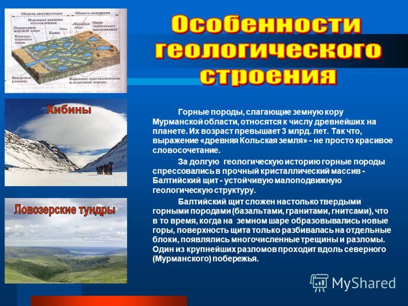 Горные породы, слагающие земную кору Мурманской области, относятся к числу древнейших на планете. Их возраст превышает 3 млрд. лет. Так что, выражение «древняя Кольская земля» - не просто красивое словосочетание. За долгую геологическую историю горны