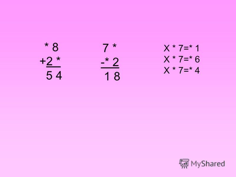 * 8 +2 * 5 4 7 * -* 2 1 8 Х * 7=* 1 Х * 7=* 6 Х * 7=* 4