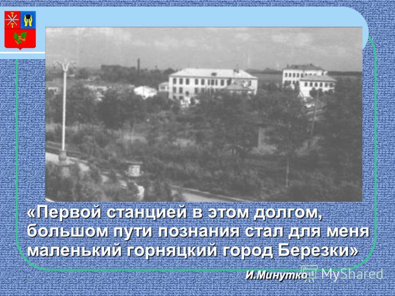 «Первой станцией в этом долгом, большом пути познания стал для меня маленький горняцкий город Березки» И.Минутко И.Минутко