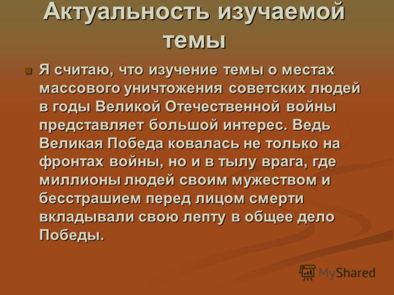 Актуальность изучаемой темы Я считаю, что изучение темы о местах массового уничтожения советских людей в годы Великой Отечественной войны представляет большой интерес. Ведь Великая Победа ковалась не только на фронтах войны, но и в тылу врага, где ми