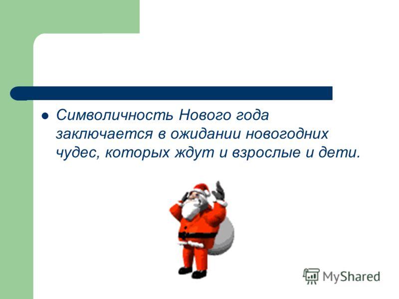 Символичность Нового года заключается в ожидании новогодних чудес, которых ждут и взрослые и дети.