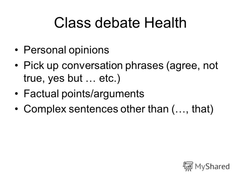 Class debate Health Personal opinions Pick up conversation phrases (agree, not true, yes but … etc.) Factual points/arguments Complex sentences other than (…, that)