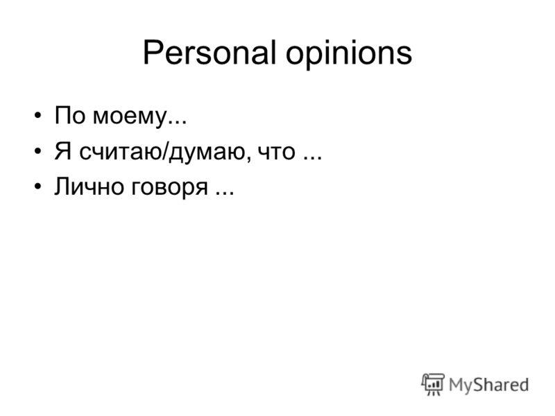 Personal opinions По моему... Я считаю/думаю, что... Лично говоря...