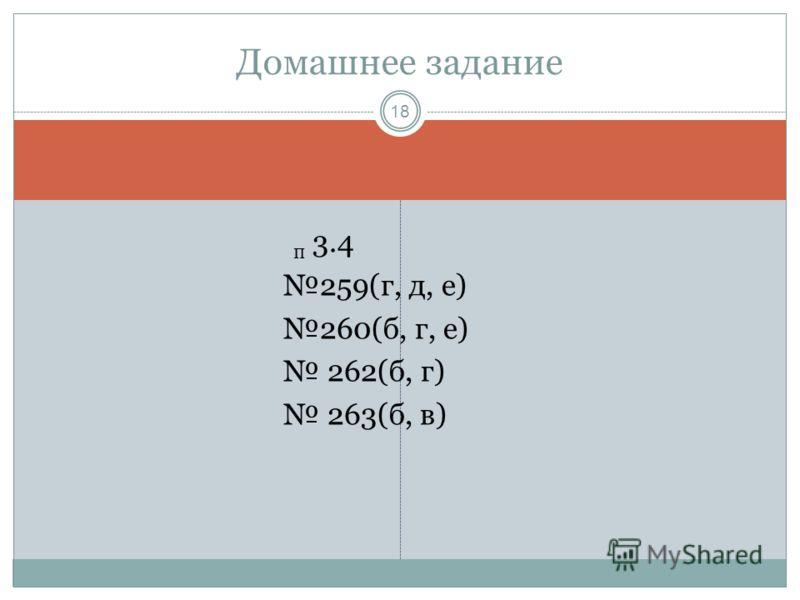 п 3.4 259(г, д, е) 260(б, г, е) 262(б, г) 263(б, в) Домашнее задание 18
