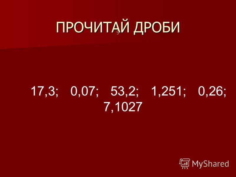ПРОЧИТАЙ ДРОБИ 9 17,3; 0,07; 53,2; 1,251; 0,26; 7,1027