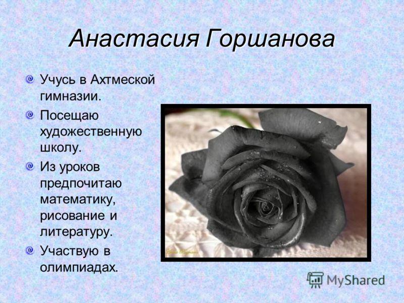 Анастасия Горшанова Учусь в Ахтмеской гимназии. Посещаю художественную школу. Из уроков предпочитаю математику, рисование и литературу. Участвую в олимпиадах.