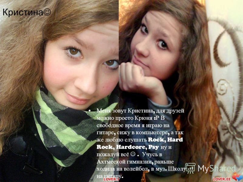 Меня зовут Кристина, для друзей можно просто Крюня : Р В свободное время я играю на гитаре, сижу в компьютере, а так же люблю слушать Rock, Hard Rock, Hardcore, Psy ну и пожалуй всё. Учусь в Ахтмеской гимназии, раньше ходила на волейбол, в муз. Школу