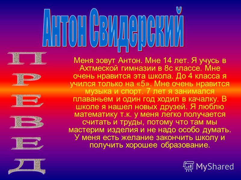Меня зовут Антон. Мне 14 лет. Я учусь в Ахтмеской гимназии в 8с классе. Мне очень нравится эта школа. До 4 класса я учился только на «5». Мне очень нравится музыка и спорт. 7 лет я занимался плаваньем и один год ходил в качалку. В школе я нашел новых
