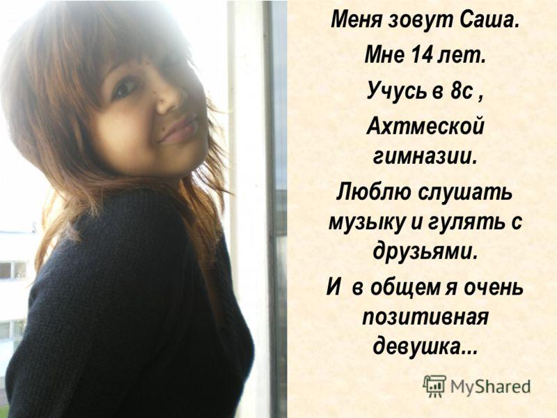 Меня зовут Саша. Мне 14 лет. Учусь в 8с, Ахтмеской гимназии. Люблю слушать музыку и гулять с друзьями. И в общем я очень позитивная девушка...