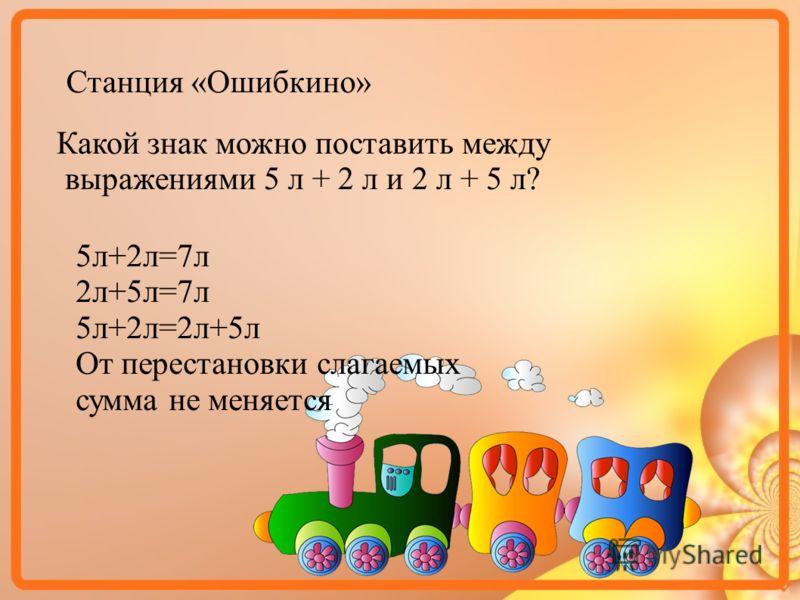 Станция «Ошибкино» Какой знак можно поставить между выражениями 5 л + 2 л и 2 л + 5 л? 5л+2л=7л 2л+5л=7л 5л+2л=2л+5л От перестановки слагаемых сумма не меняется