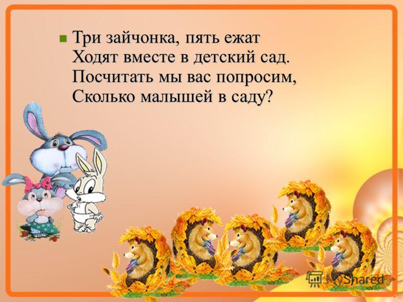 Три зайчонка, пять ежат Ходят вместе в детский сад. Посчитать мы вас попросим, Сколько малышей в саду? Три зайчонка, пять ежат Ходят вместе в детский сад. Посчитать мы вас попросим, Сколько малышей в саду?