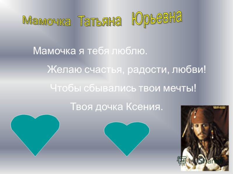 Мамочка я тебя люблю. Желаю счастья, радости, любви! Чтобы сбывались твои мечты! Твоя дочка Ксения.