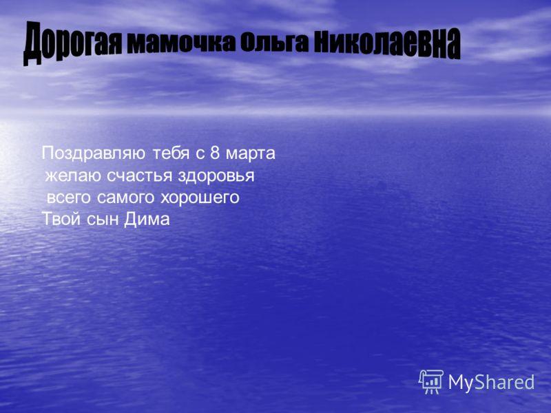 Поздравляю тебя с 8 марта желаю счастья здоровья всего самого хорошего Твой сын Дима