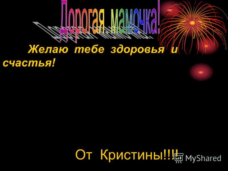 Желаю тебе здоровья и счастья! От Кристины!!!!