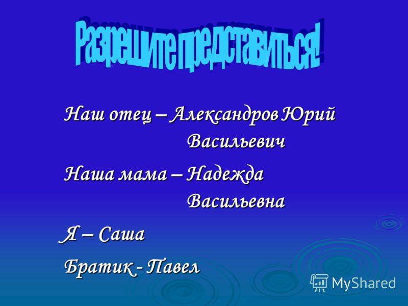 Наш отец – Александров Юрий Васильевич Наша мама – Надежда Васильевна Я – Саша Братик - Павел