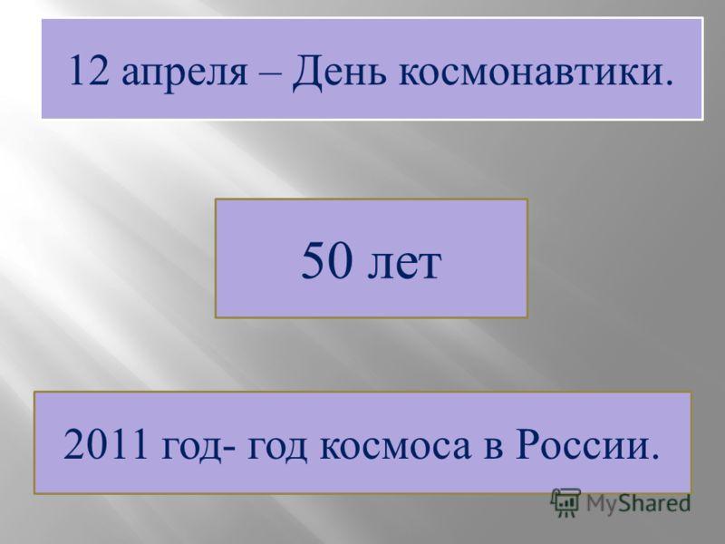 12 апреля – День космонавтики. 50 лет 2011 год- год космоса в России.