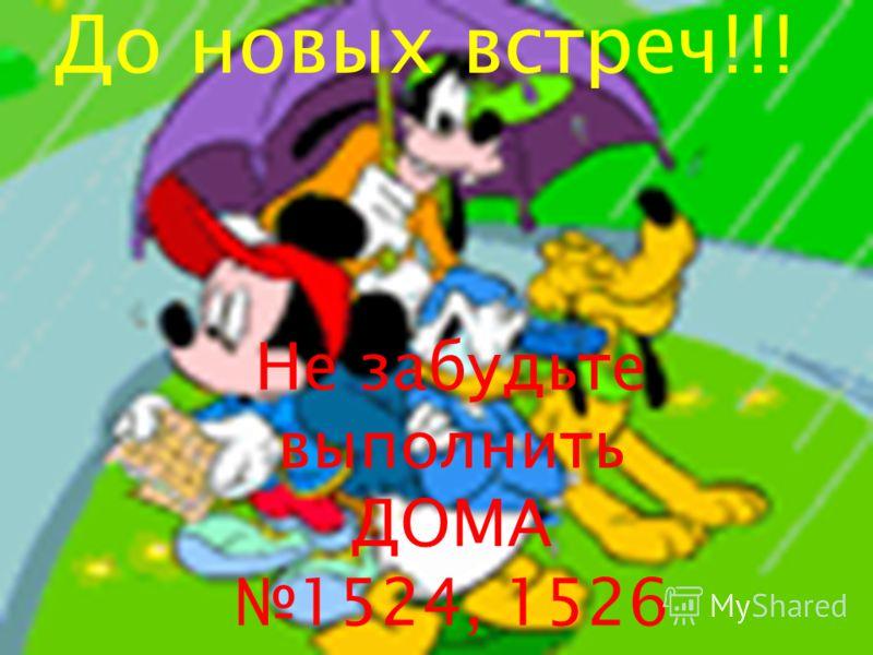 До новых встреч!!! Не забудьте выполнить ДОМА 1524, 1526